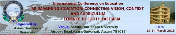 International Conference on Reimagining Education Connecting Vision Context and Curriculum a reference to south East Asia, Assam Don Bosco University, March 12-14 2015, Guwahti, Assam