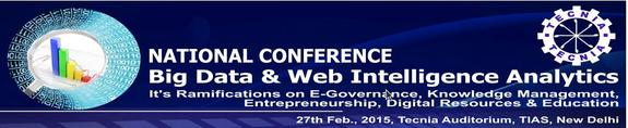The National Conference on Big Data & Web Intelligence Analytics, Tecnia Institute of Advanced Studies, February 27 2015, New Delhi, Delhi