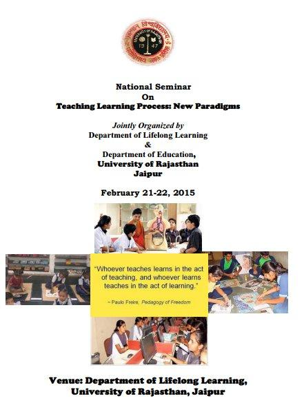 National Seminar On Teaching Learning Process New Paradigms, University of Rajasthan, February 21-22 2015, Jaipur, Rajasthan