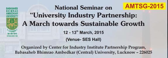 National Seminar on University Industry Partnership - A March towards Sustainable Growth, Babasaheb Bhimrao Ambedkar University, March 12-13 2015, Lucknow , Uttar Pradesh