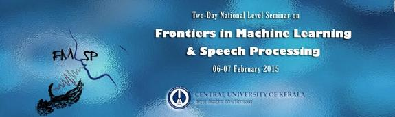 Two Day National Seminar on Frontiers in Machine Learning and Speech Processing, Central University of Kerala, February 6-7 2015, Kasaragod, Kerala
