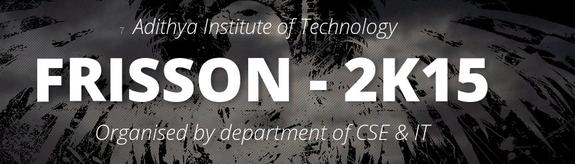 FRISSON 2k15, Adithya Institute of Technology, March 4-6 2015, Coimbatore, Tamil Nadu