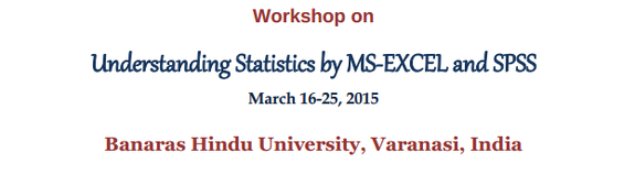 Workshop on Understanding Statistics by MS-EXCEL and SPSS, Banaras Hindu University, March 16-25 2015, Varanasi, Uttar Pradesh