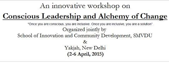 An innovative workshop on Conscious Leadership and Alchemy of Change, Shri Mata Vaishno Devi University, April 2-6 2015, Katra, Jammu And Kashmir