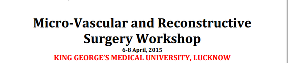 Micro-Vascular and Reconstructive Surgery Workshop, King George's Medical University, April 6-8 2015, Lucknow, Uttar Pradesh