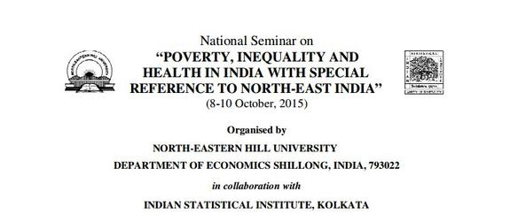 National Seminar on Poverty, Inequality And Health In India With Special Reference To North East India, North Eastern Hill University, October 8-10 2015, Shillong, Meghalaya