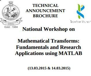 National Workshop on Mathematical Transforms: Fundamentals and Research Applications using MATLAB, Kongu Engineering College, March 13-14 2015, Erode, Tamil Nadu
