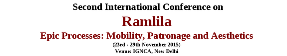 Second International Conference on Ramlila Epic Processes Mobility Patronage and Aesthetics, Indira Gandhi National Centre for the Arts, November 23-29 2015, New Delhi, Delhi