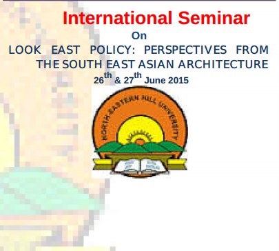 International Seminar On Look East Policy Perspectives From The South East Asian Architecture, North-Eastern Hill University, June 26-27 2015, Shillong, Mehgalaya
