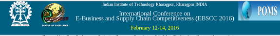 International Conference on E-Business and Supply Chain Competitiveness EBSCC 2016, Indian Institute of Technology,  February 12-16 2016, Kharagpur, West Bengal