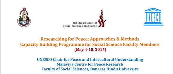 Researching for Peace Approaches And Methods Capacity Building Programme for Social Science Faculty Members, Banaras Hindu University, May 4-18 2015, Varanasi, Uttar Pradesh