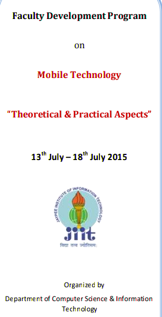 Faculty Development Program on Mobile Technology Theoretical And Practical Aspects, Jaypee Institute of Information Technology, July 13-18 2015, Noida, Uttar Pradesh