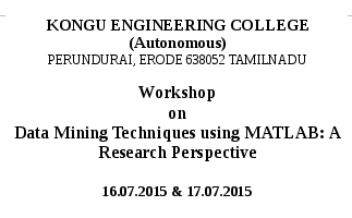 Workshop on Data Mining Techniques using MATLAB A Research Perspective, Kongu Engineering College, July 16-17 2015, Erode, Tamil Nadu