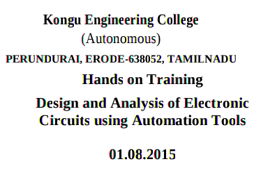 Hands on Training Design and Analysis of Electronic Circuits using automation tools, Kongu Engineering College, August 1 2015, Erode, Tamil Nadu