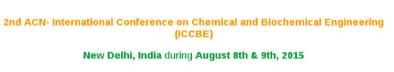 International Conference on Chemical and Biochemical Engineering , ACN, August 8-9 2015, New Delhi, Delhi