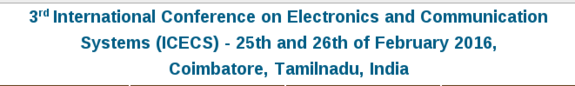 IEEE 3rd International Conference on Electronics and Communication Systems 2016, Karpagam College of Engineering, February 25-26 2016, Coimbatore, Tamil Nadu
