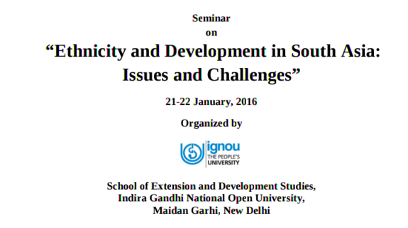 Seminar on Ethnicity and Development in South Asia  Issues and Challenges, Indira Gandhi National Open University, January 21-22 2016, New Delhi, Delhi