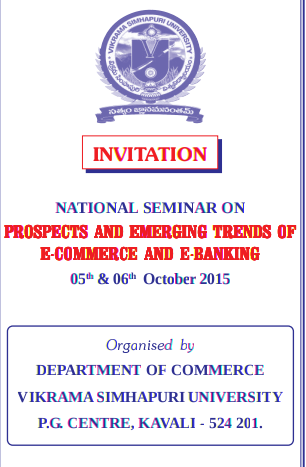 National Seminar On Prospects And Emerging Trends Of E-Commerce And E-Banking, Vikrama Simhapuri University, October 5-6 2015, Nellore, Andhra Pradesh