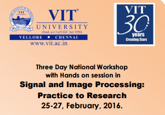 National Level Workshop with Hands on in signal and Image Processing Practice to Research, VIT University, Feb 25-27, 2016, Vellore, Tamil Nadu