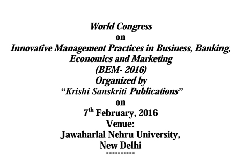World Congress on Innovative Management Practices in Business Banking Economics & Marketing (BEM- 2016), Krishi Sanskriti Publications, Feb 07 2016, New Delhi