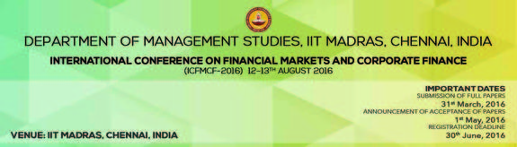 International Conference on Financial Markets & Corporate Finance (ICFMCF 2016), Indian Institute of Technology (IIT), Aug 12-13, 2016, Chennai, Tamilnadu