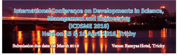 3 rd International Conference on Developements in Science Management and Engineering (ICDSME-2016), IOSRD, Apr 15-16 2016, Trichy, Tamil Nadu