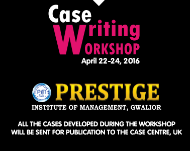 15th National Case Writing Workshop, Prestige Institute Of Management, Apr 22-24 2016, Gwalior, Madhya Pradesh