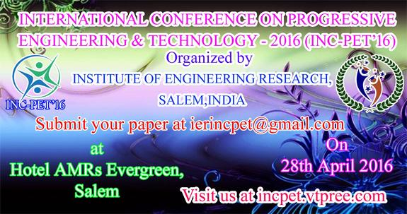International Conference on Progressive Engineering & Technology (INC-PET-16), Institute of Engineering Research, Apr 28, 2016, Salem, Tamilnadu