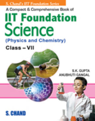 A Compact & Comprehensive IIT Foundation Science (Physics & Chemistry) for class VII (English) 1st Edition by Anubhuti Gangal, S K Gupta