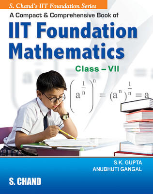 A Compact And Comprenensive Book Of IIT Foundation Mathematics For Class VII (English) 1st Edition by Anubhuti Gangal, S K Gupta