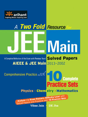 TWO FOLD RESOURCE FOR JEE MAIN SOLVED PAPERS: AIEEE AND JEE MAIN 2013 - 2002 WITH 10 COMPLETE PRACTICE SETS PB (English) by Jain V